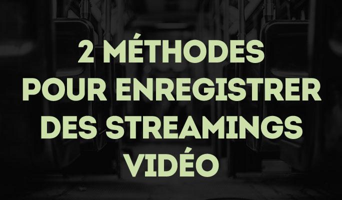 2 Méthodes pour Enregistrer des Streamings Vidéo