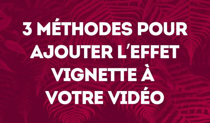 3 Méthodes pour Ajouter L'effet Vignette à Votre Vidéo