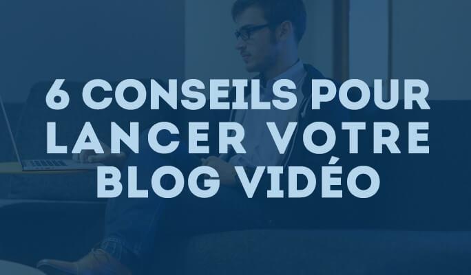 6 conseils pour lancer votre blog vidéo