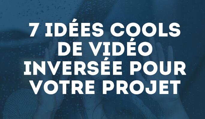 7  Idées Cools de Vidéo Inversée pour votre Projet