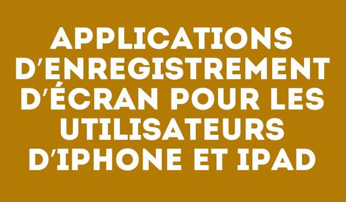 Applications d'enregistrement d'écran pour les utilisateurs d'iPhone et iPad