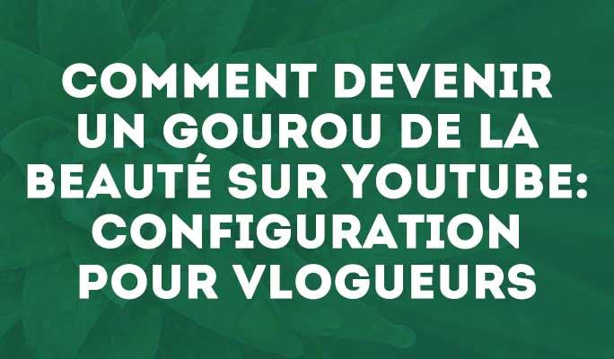 Comment devenir un gourou de la beauté sur Youtube: configuration pour Vlogueurs