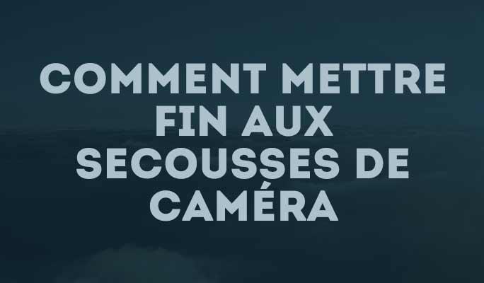 Comment mettre fin aux secousses de caméra