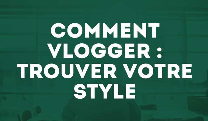 Comment vlogger : trouver votre style
