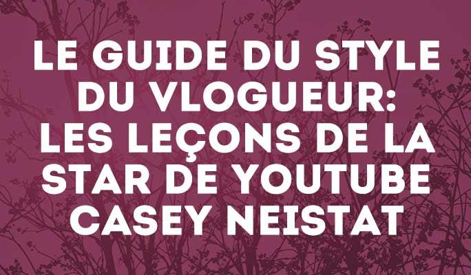 Le guide du style du vlogueur: les leçons de la star de Youtube Casey Neistat