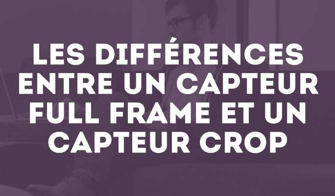 Les différences entre un capteur Full Frame et un capteur Crop