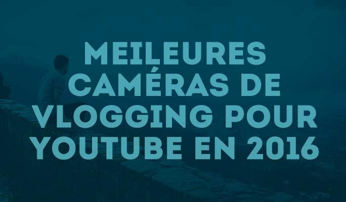 Meileures caméras de Vlogging pour Youtube en 2016