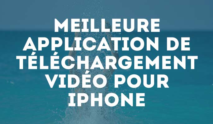 Les 5 meilleures applications pour télécharger une vidéo sur iPhone en 2020