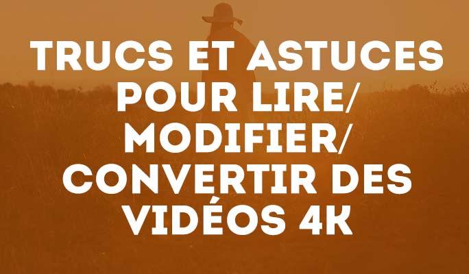Trucs et astuces pour lire/modifier/convertir des vidéos 4k