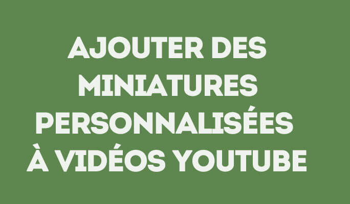 Ajouter des Miniatures Personnalisées à Vidéos YouTube