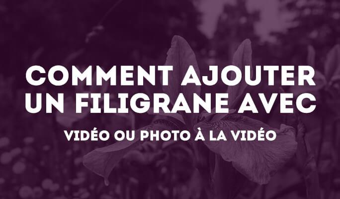 Comment ajouter un filigrane avec vidéo ou photo à la vidéo?