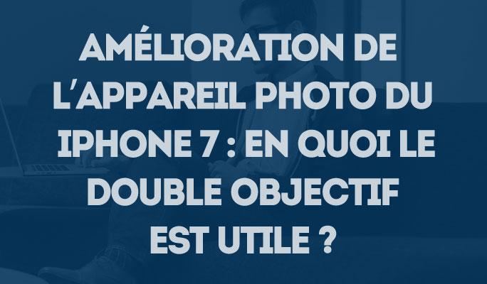 Amélioration de l'appareil photo du iPhone 7 : en quoi le double objectif est ut