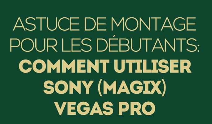 Astuce de montage pour les débutants: Comment utiliser Sony (Magix)_ Vegas Pro