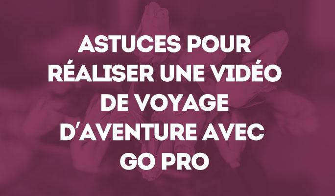Astuces pour réaliser une vidéo de voyage d'aventure avec GO Pro