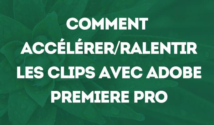 Comment accélérer/ralentir les clips avec Adobe Premiere Pro