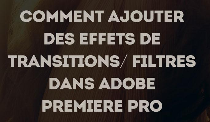 Comment ajouter des effets de transitions/ filtres dans Adobe Premiere Pro