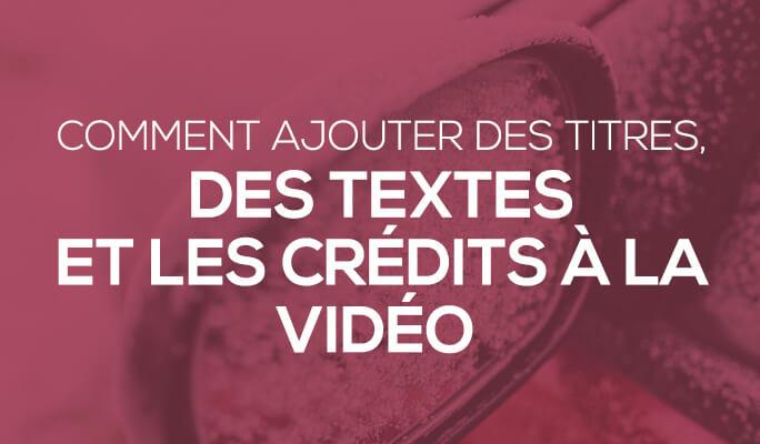 Comment ajouter titres, textes et crédits à une vidéo?