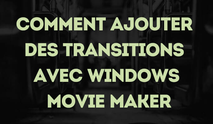 Comment Ajouter des Transitions avec Windows Movie Maker