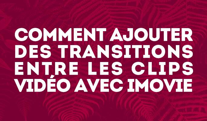 Comment ajouter des transitions entre les clips vidéo avec iMovie