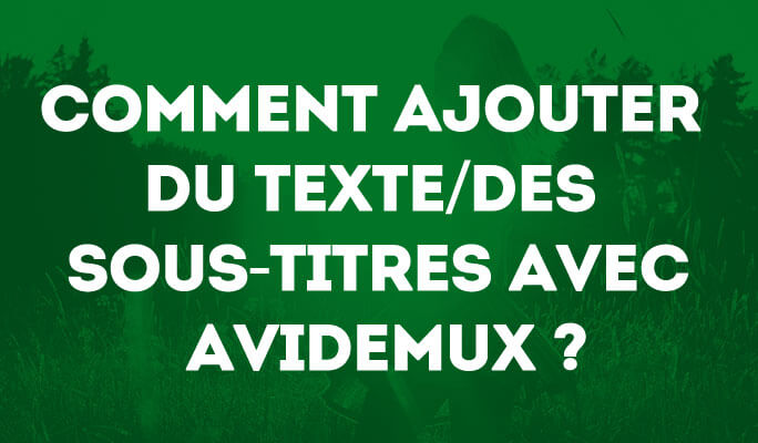 Comment ajouter du texte/des sous-titres avec Avidemux ?