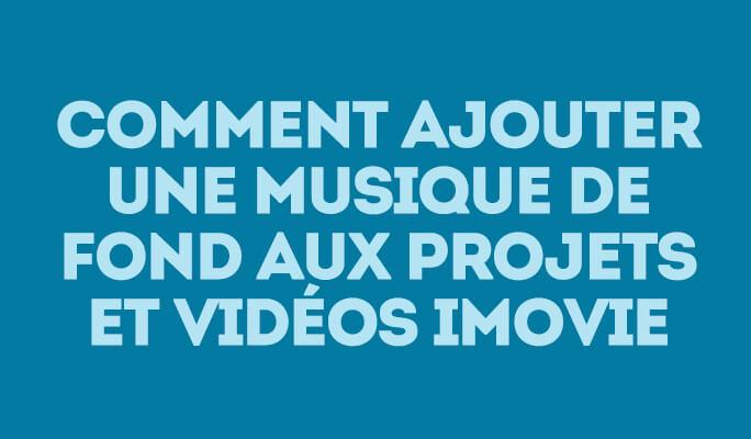 Comment ajouter une musique de fond aux projets et vidéos iMovie