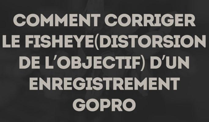 Comment corriger le Fisheye (distorsion de l'objectif) d'un enregistrement GoPro
