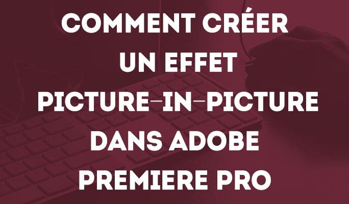 Comment Créer un Effet Picture-in-Picture dans Adobe Premiere Pro