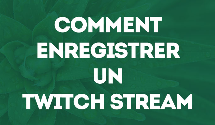 Comment Enregistrer un Twitch Stream