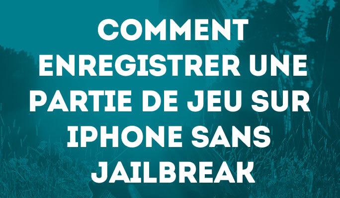 Comment enregistrer une partie de jeu sur iPhone sans Jailbreak