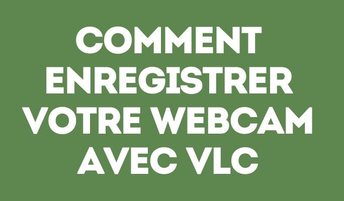Comment Enregistrer Votre Webcam avec VLC