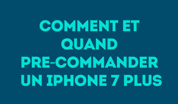 Comment et quand pre-commander un iPhone 7 Plus