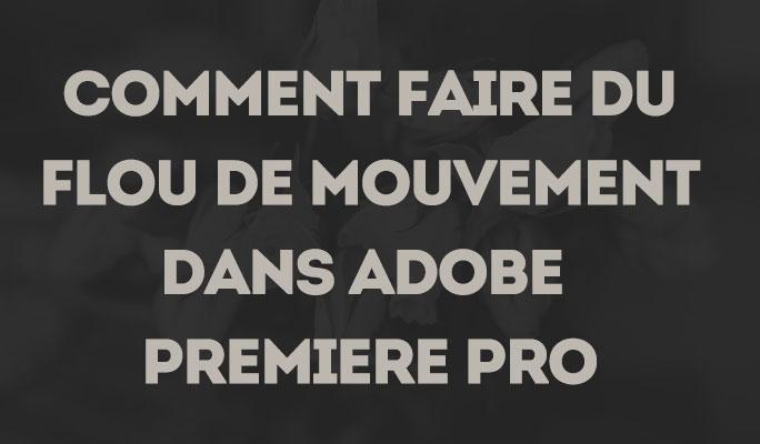 Comment faire du flou de mouvement dans Adobe Premiere Pro