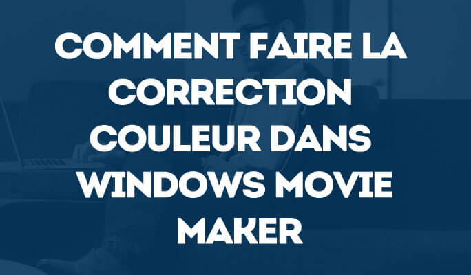 Comment faire la Correction Couleur dans Windows Movie Maker