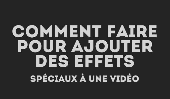 Comment ajouter des vidéo effets speciaux