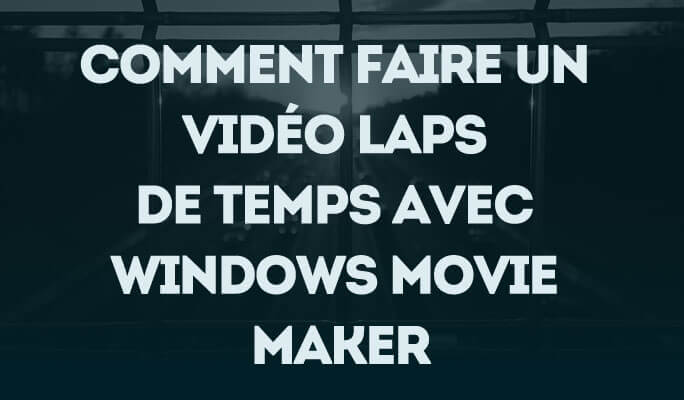 Comment Faire un Vidéo Laps de Temps avec Windows Movie Maker