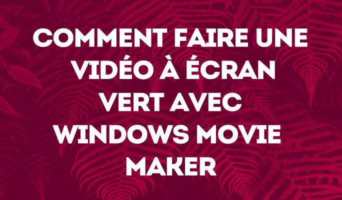 Comment Faire une Vidéo à Écran Vert avec Windows Movie Maker