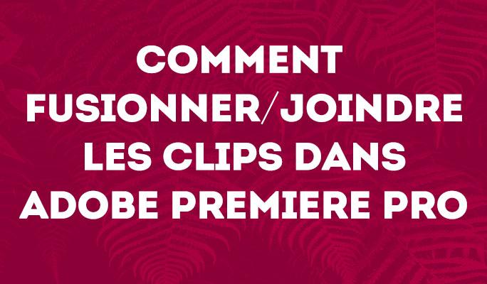 Comment fusionner/joindre les clips dans Adobe Premiere Pro