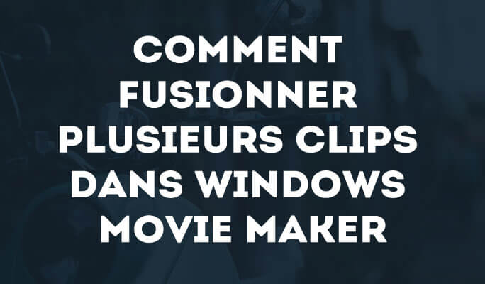 Comment fusionner des clips avec Windows Movie Maker