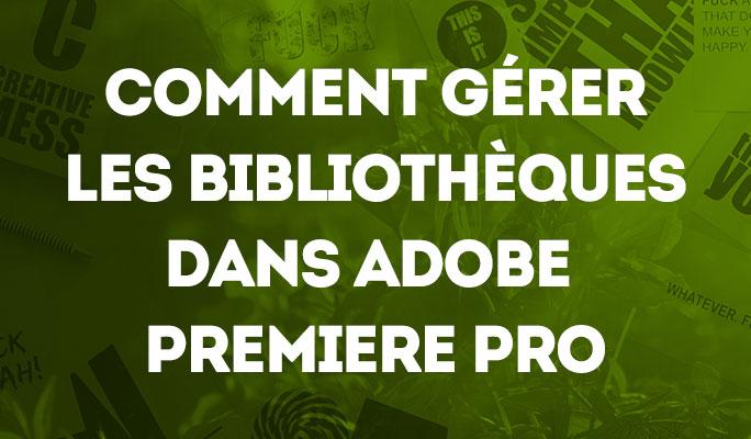 Comment Gérer les Bibliothèques dans Adobe Premiere Pro