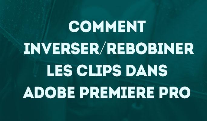 Comment inverser/rebobiner les clips dans Adobe Premiere Pro