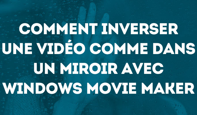 Comment inverser une vidéo comme dans un miroir avec Windows Movie Maker