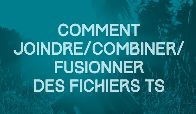Comment Joindre/Combiner/Fusionner des Fichiers TS