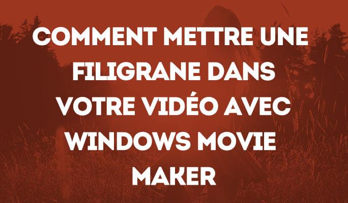 Comment mettre une Filigrane dans Votre Vidéo en Utilisant Windows Movie Maker