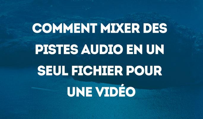Comment mixer des pistes audio en un seul fichier pour une vidéo