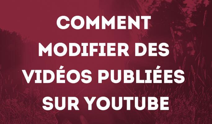 Comment modifier des vidéos déjà mises en ligne ou publiées sur Youtube