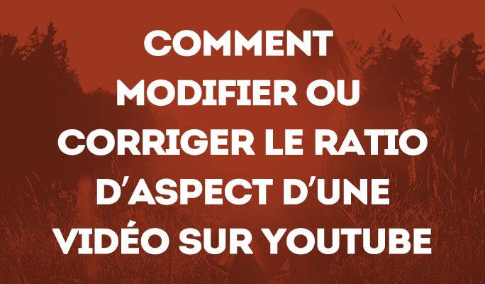 Comment modifier ou corriger le ratio d'aspect d'une vidéo sur Youtube