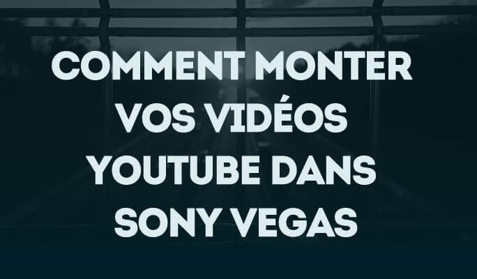 Comment monter vos vidéos Youtube dans Sony Vegas