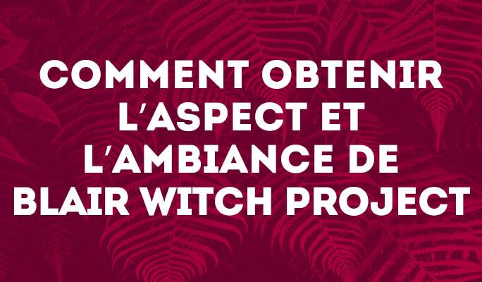 Comment obtenir l'aspect et l'ambiance de Blair Witch Project