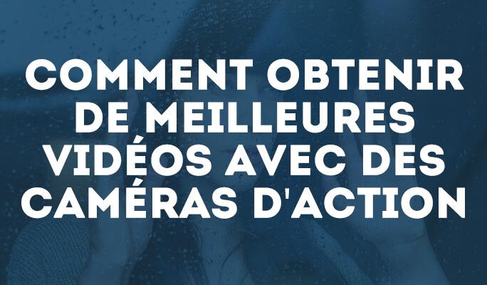 Comment obtenir de meilleures vidéos des caméras d'action