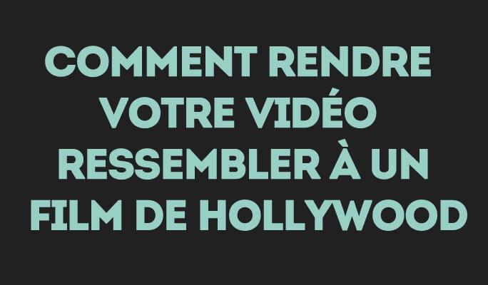 Comment Rendre Votre Vidéo Ressembler à un Film de Hollywood